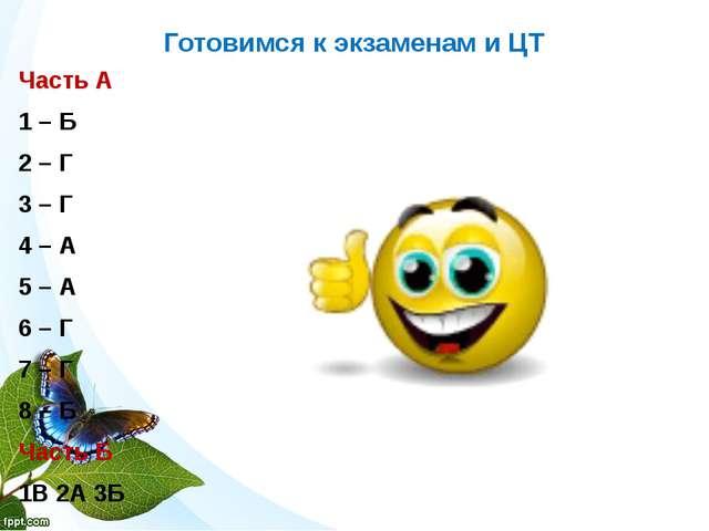 Готовимся к экзаменам и ЦТ Часть А 1 – Б 2 – Г 3 – Г 4 – А 5 – А 6 – Г 7 – Г...