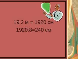 19,2 м = 1920 см 1920:8=240 см