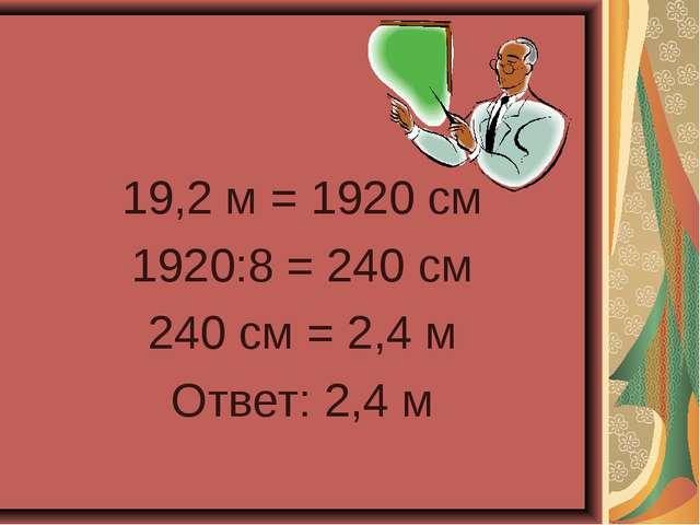 19,2 м = 1920 см 1920:8 = 240 см 240 см = 2,4 м Ответ: 2,4 м