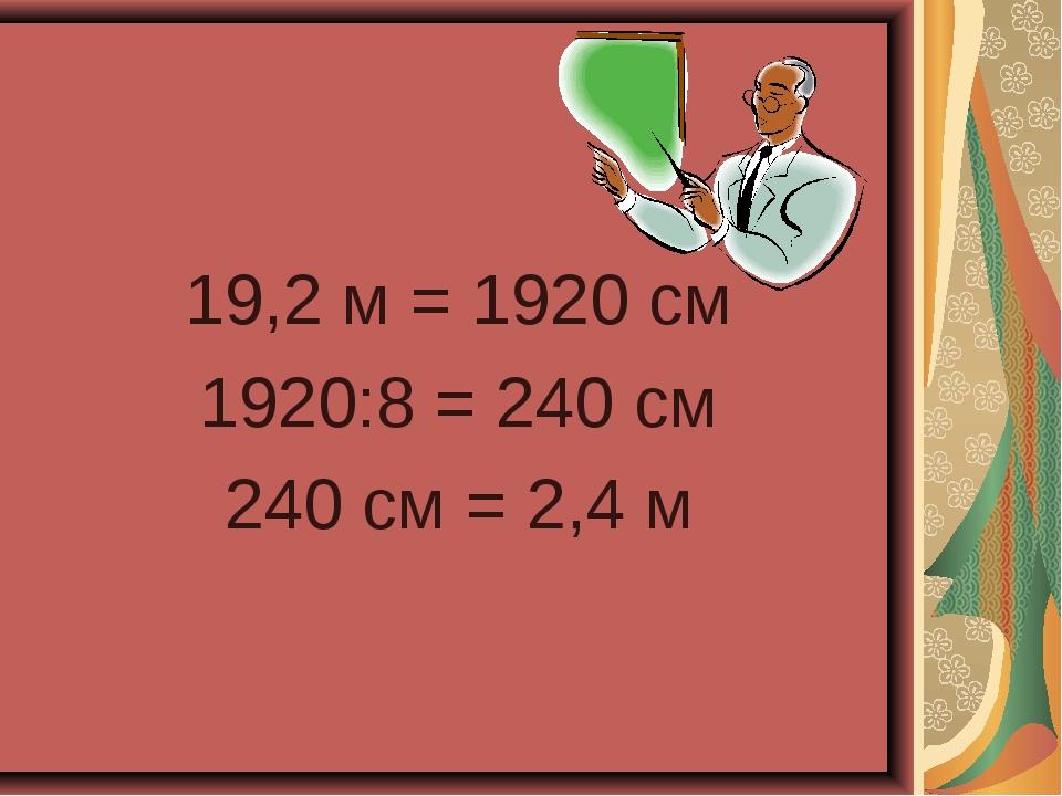 19,2 м = 1920 см 1920:8 = 240 см 240 см = 2,4 м