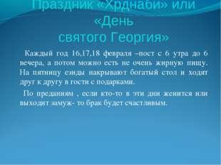 Праздник «Хрднаби» или «День святого Георгия» Каждый год 16,17,18 февраля –по