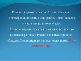 Родина- широкое понятие. Это и Россия, и Нижегородский край, и наш район, и