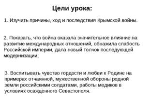 Цели урока: 1. Изучить причины, ход и последствия Крымской войны. 2. Показат
