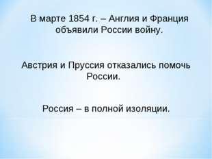 В марте 1854 г. – Англия и Франция объявили России войну. Австрия и Пруссия о