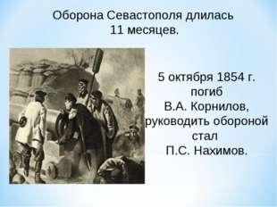 Оборона Севастополя длилась 11 месяцев. 5 октября 1854 г. погиб В.А. Корнилов