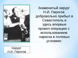 Хирург Н.И. Пирогов Знаменитый хирург Н.И. Пирогов добровольно прибыл в Севас