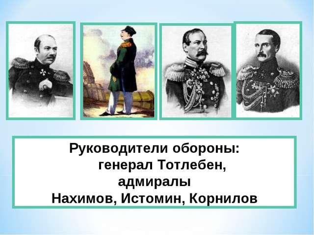 Руководители обороны: генерал Тотлебен, адмиралы Нахимов, Истомин, Корнилов
