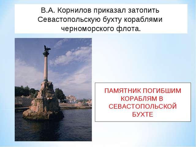 В.А. Корнилов приказал затопить Севастопольскую бухту кораблями черноморского...