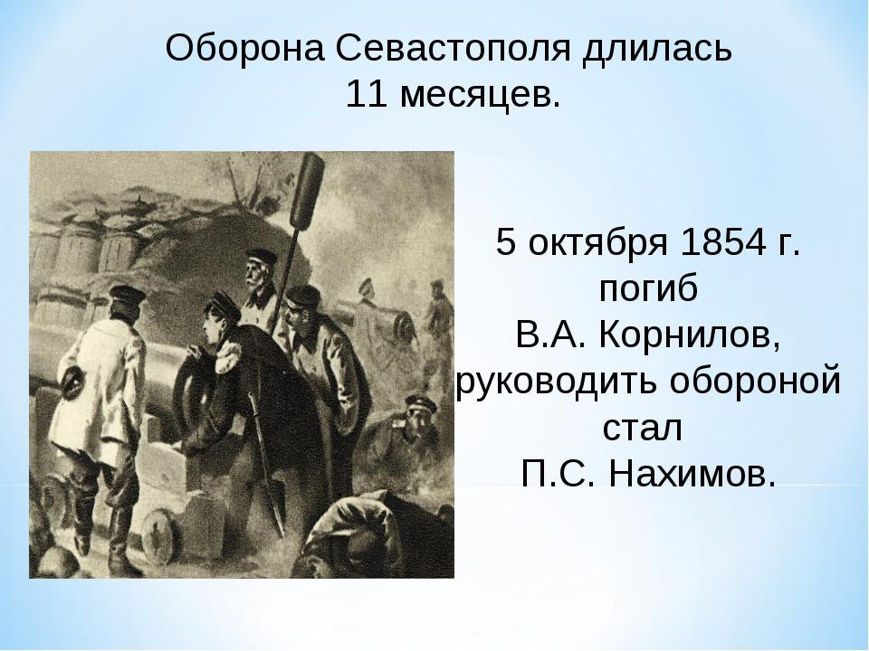 Оборона Севастополя длилась 11 месяцев. 5 октября 1854 г. погиб В.А. Корнилов...