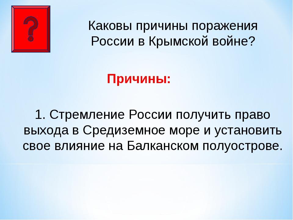 Каковы причины поражения России в Крымской войне? Причины: 1. Стремление Росс...
