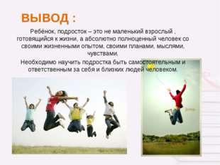 ВЫВОД : Ребёнок, подросток – это не маленький взрослый , готовящийся к жизни,