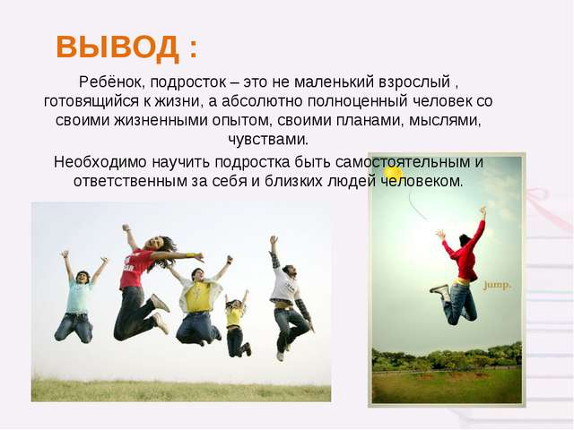 ВЫВОД : Ребёнок, подросток – это не маленький взрослый , готовящийся к жизни,...