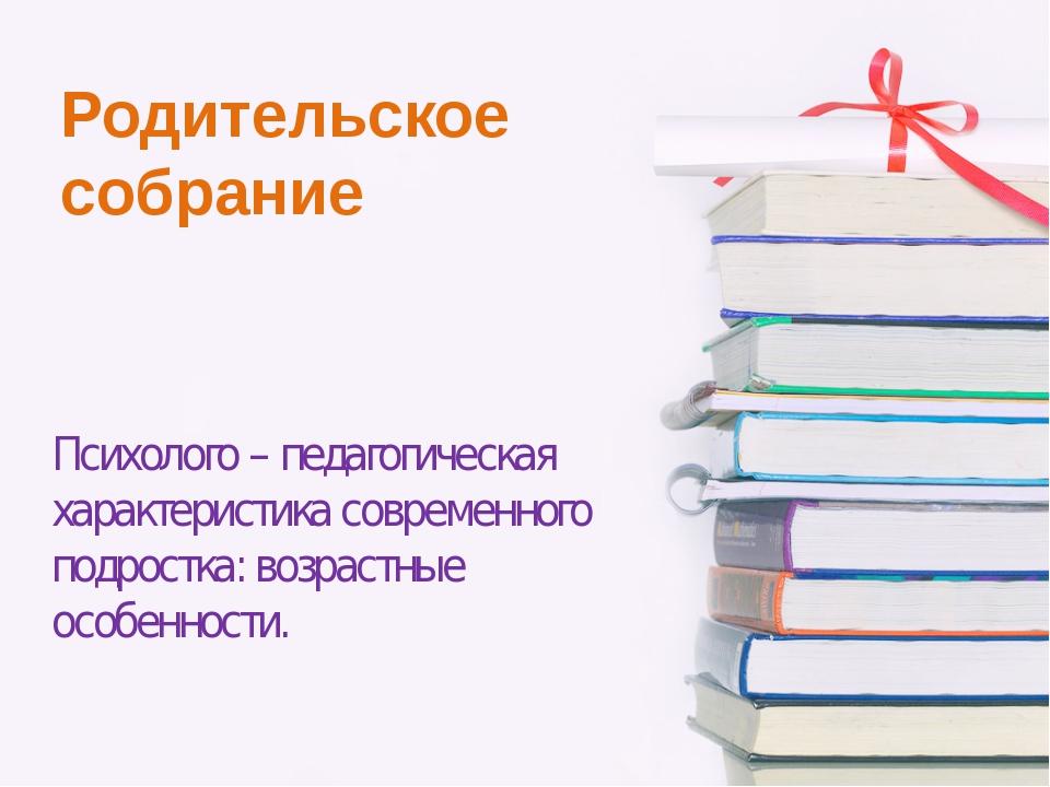 Родительское собрание Психолого – педагогическая характеристика современного...