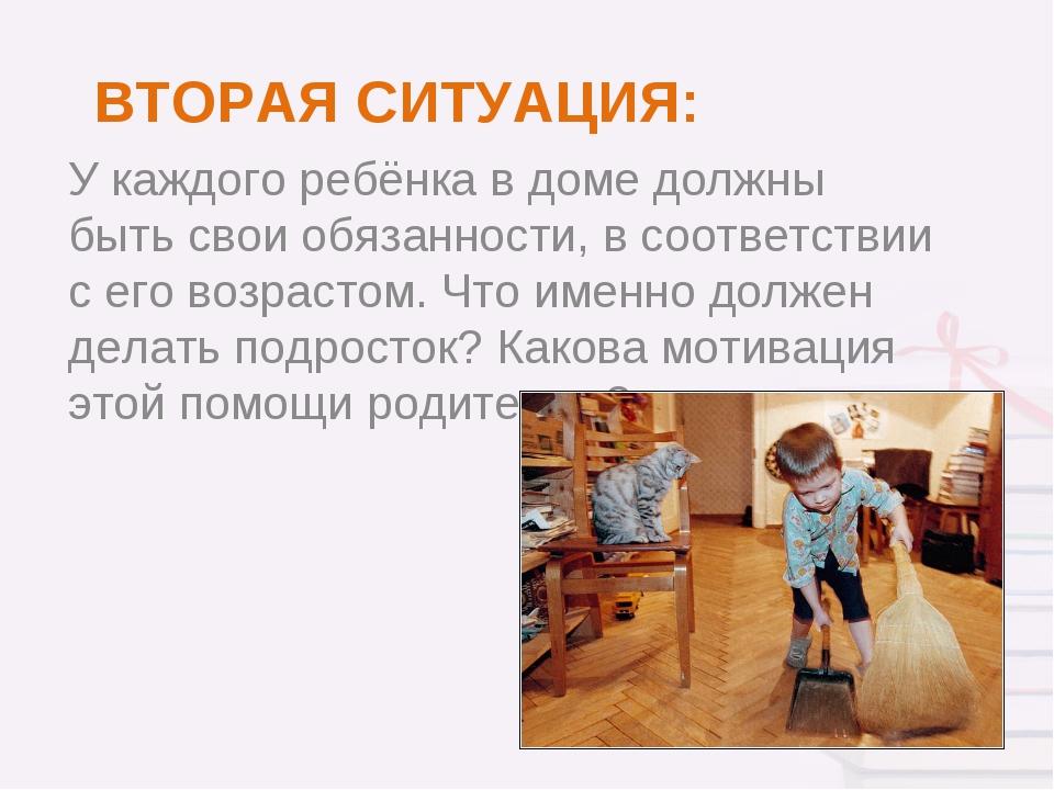 ВТОРАЯ СИТУАЦИЯ: У каждого ребёнка в доме должны быть свои обязанности, в соо...