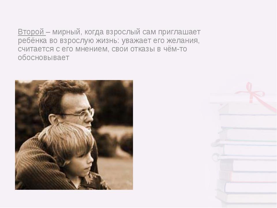 Второй – мирный, когда взрослый сам приглашает ребёнка во взрослую жизнь: ува...