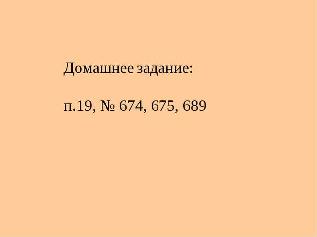 Домашнее задание: п.19, № 674, 675, 689
