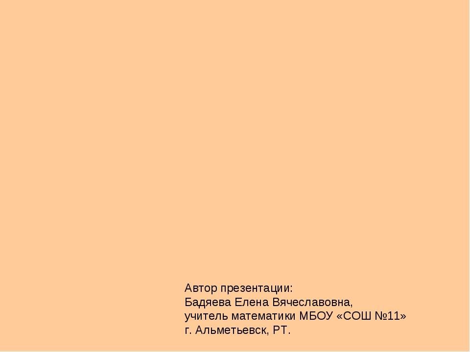Автор презентации: Бадяева Елена Вячеславовна, учитель математики МБОУ «СОШ №...