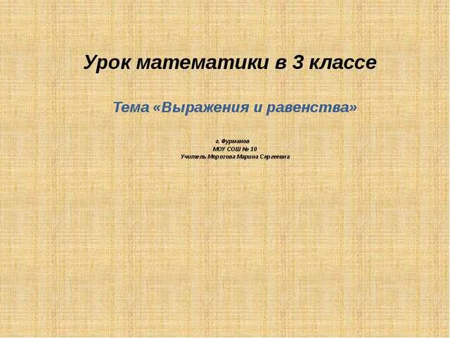 Урок математики в 3 классе Тема «Выражения и равенства» г. Фурманов МОУ СОШ №...