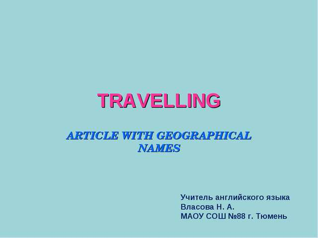 TRAVELLING ARTICLE WITH GEOGRAPHICAL NAMES Учитель английского языка Власова...