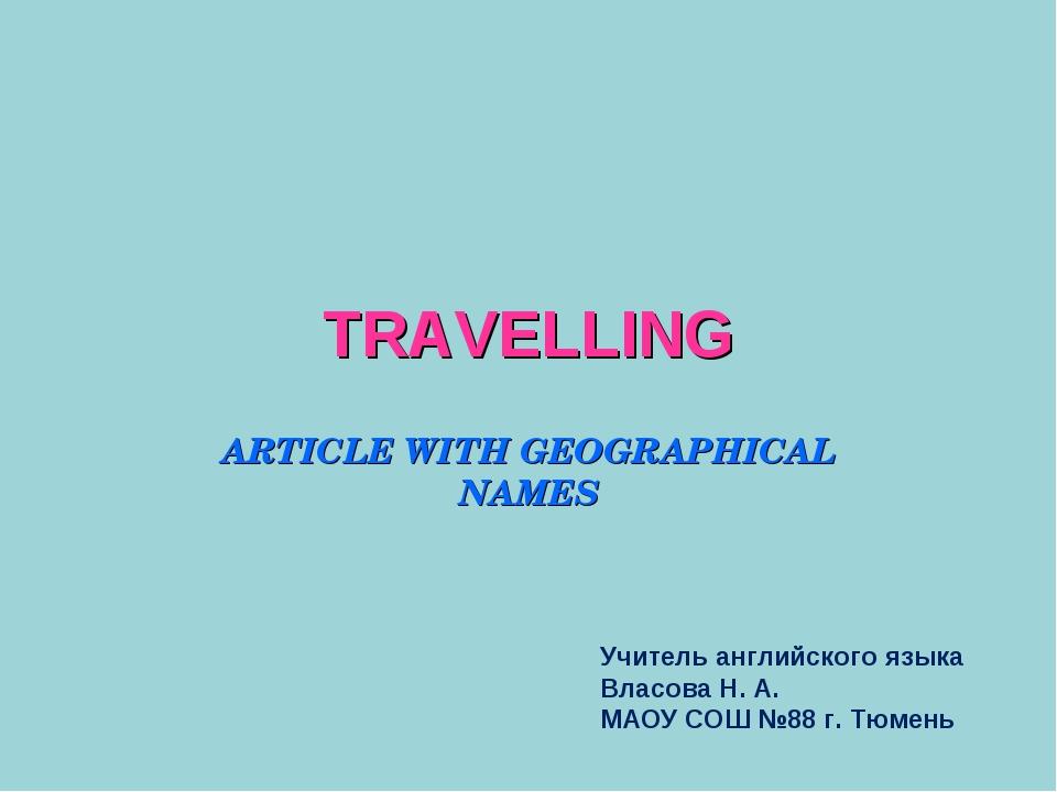 TRAVELLING ARTICLE WITH GEOGRAPHICAL NAMES Учитель английского языка Власова...
