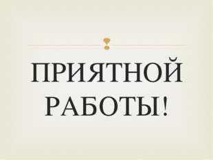 ПРИЯТНОЙ РАБОТЫ! 