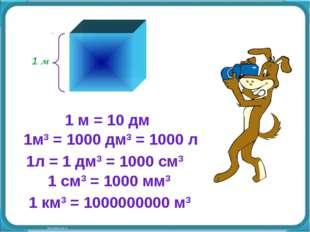 1 м 1м3 = 1000 дм3 = 1000 л 1 м = 10 дм 1л = 1 дм3 = 1000 см3 1 см3 = 1000 мм