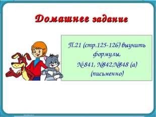 Домашнее задание П.21 (стр.125-126) выучить формулы, № 841, №842,№848 (а) (пи