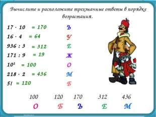 Б Ъ Е О М = 170 = 64 = 312 = 19 = 100 = 436 = 120 Вычислите и расположите тре