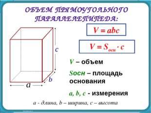 ОБЪЕМ ПРЯМОУГОЛЬНОГО ПАРАЛЛЕЛЕПИПЕДА: V = abc V – объем a, b, c - измерения V