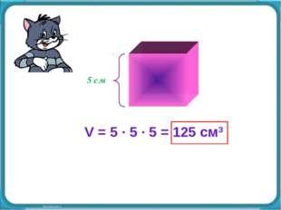 V = 5 · 5 · 5 = 125 см3 5 см