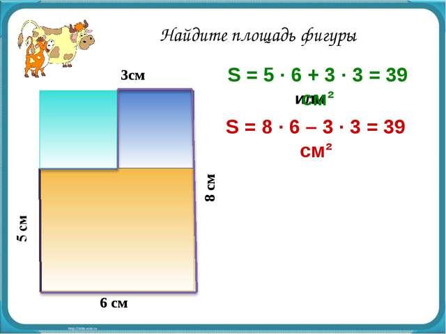 или 6 см 3см 8 см S = 8 · 6 – 3 · 3 = 39 см² S = 5 · 6 + 3 · 3 = 39 см² Найди...