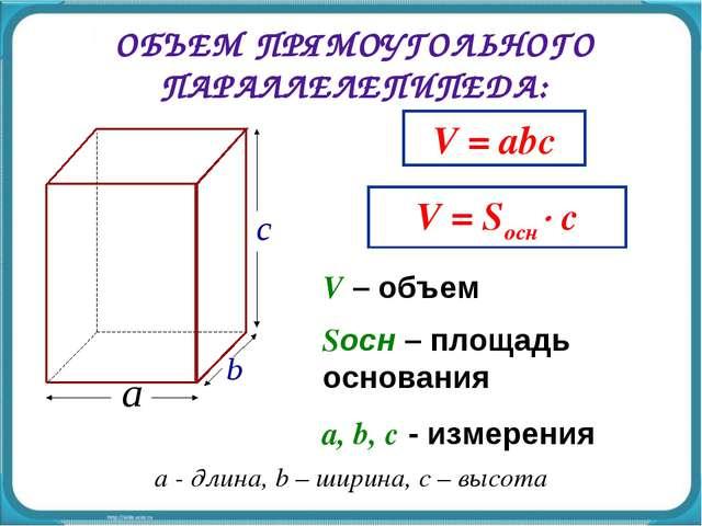 ОБЪЕМ ПРЯМОУГОЛЬНОГО ПАРАЛЛЕЛЕПИПЕДА: V = abc V – объем a, b, c - измерения V...