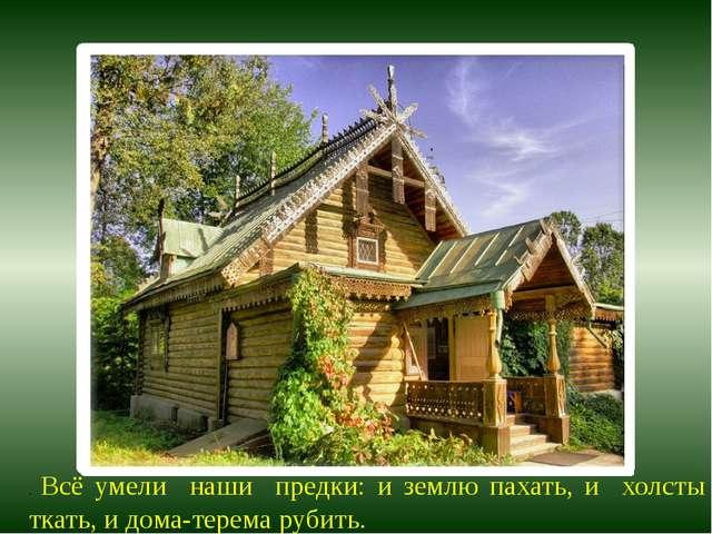 . Всё умели наши предки: и землю пахать, и холсты ткать, и дома-терема рубить.