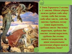 У Змея Горыныча 3 головы и 3 хвоста. Одним ударом можно срубит либо одну голо