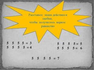 Расставьте знаки действия и скобки, чтобы получилось верное равенство 5 5 5 =