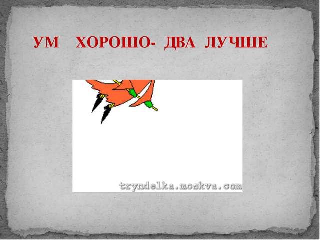 УМ ХОРОШО- ДВА ЛУЧШЕ