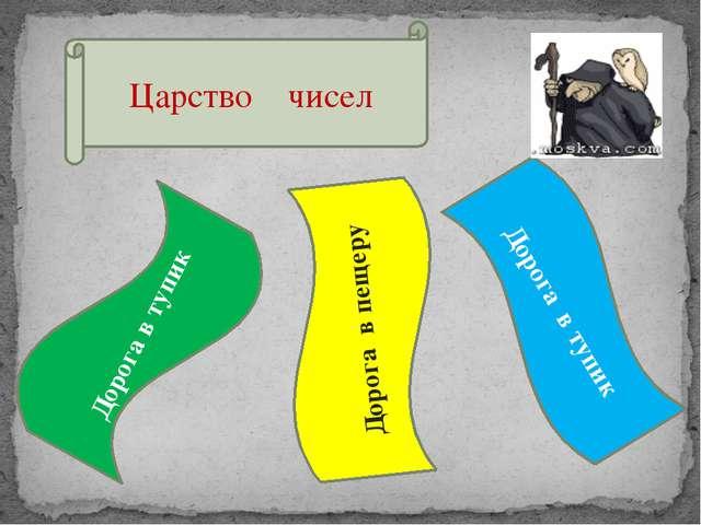 Царство чисел Дорога в тупик Дорога в тупик Дорога в пещеру