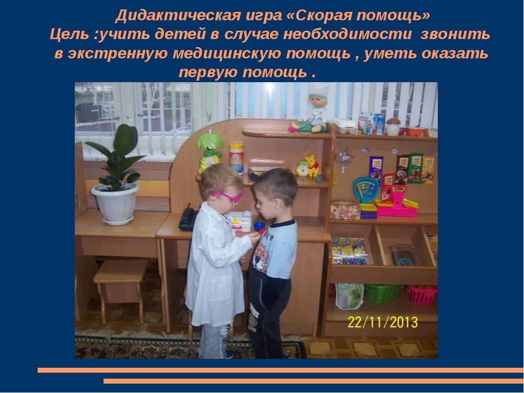 Дидактическая игра «Скорая помощь» Цель :учить детей в случае необходимости...