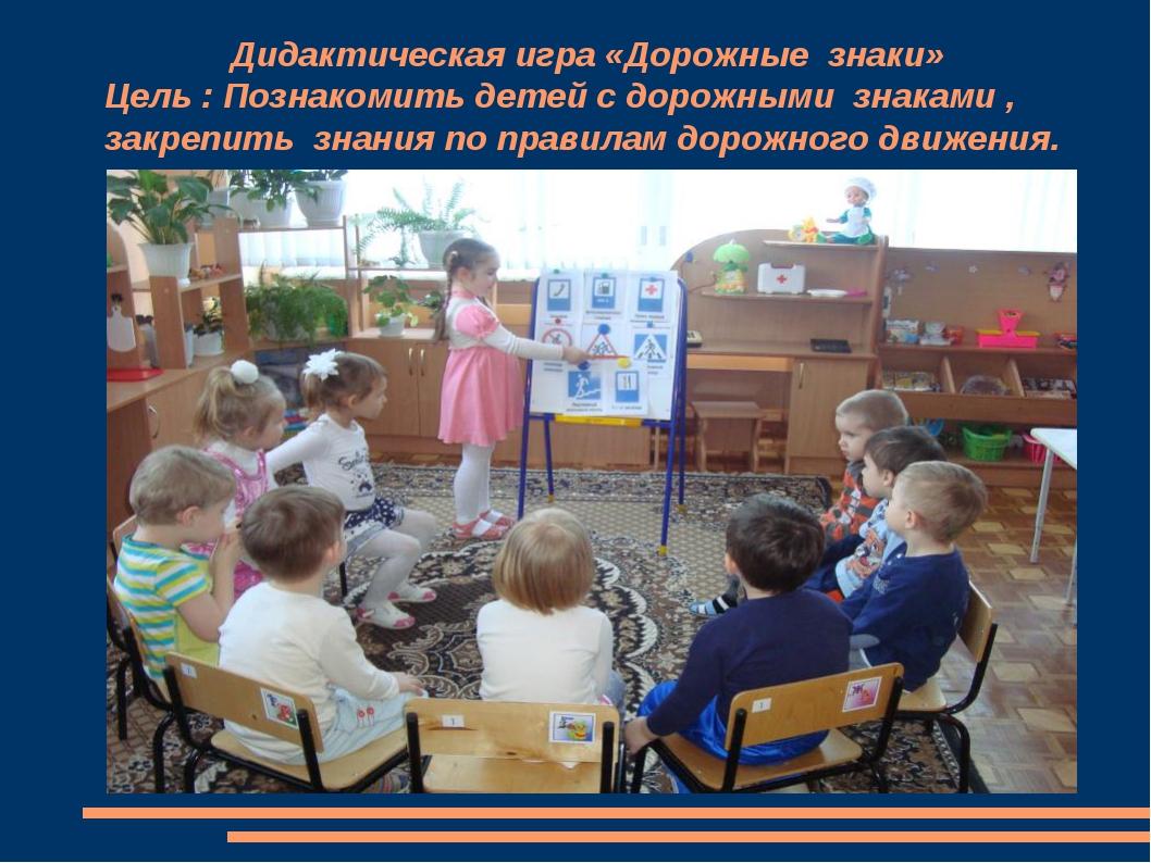 Дидактическая игра «Дорожные знаки» Цель : Познакомить детей с дорожными зна...
