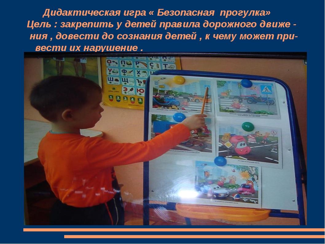 Дидактическая игра « Безопасная прогулка» Цель : закрепить у детей правила д...