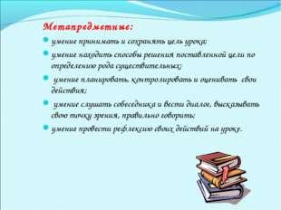 Метапредметные: умение принимать и сохранять цель урока; умение находить спос