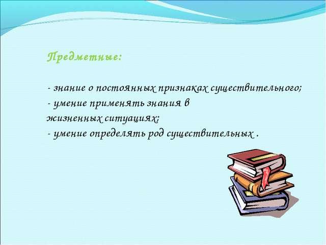 Предметные: - знание о постоянных признаках существительного; - умение примен...