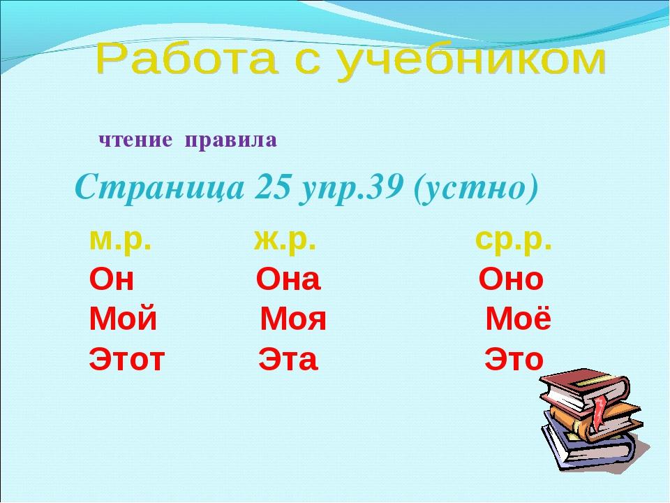 чтение правила Страница 25 упр.39 (устно) м.р. ж.р. ср.р. Он Она Оно Мой Моя...