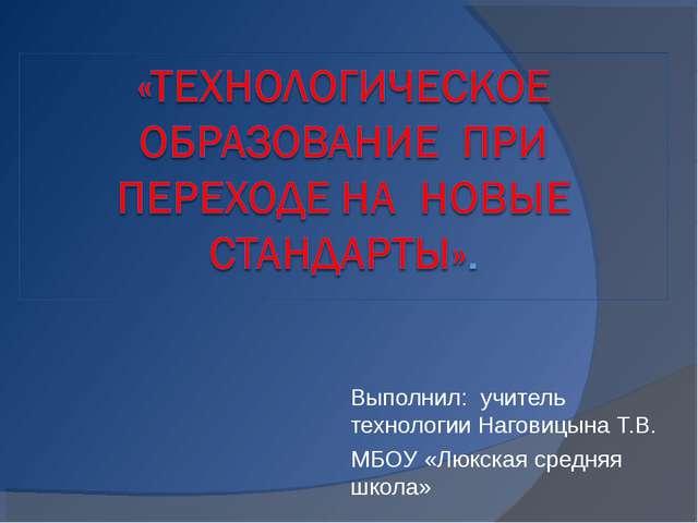 Выполнил: учитель технологии Наговицына Т.В. МБОУ «Люкская средняя школа»