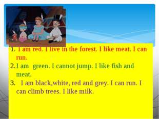 I am red. I live in the forest. I like meat. I can run. I am green. I cannot