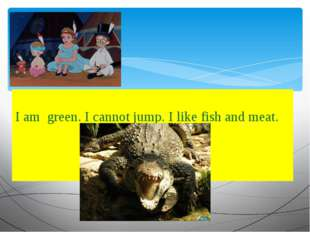 I am green. I cannot jump. I like fish and meat.