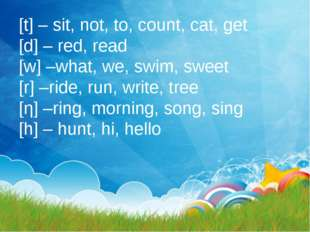 [t] – sit, not, to, count, cat, get [d] – red, read [w] –what, we, swim, swee