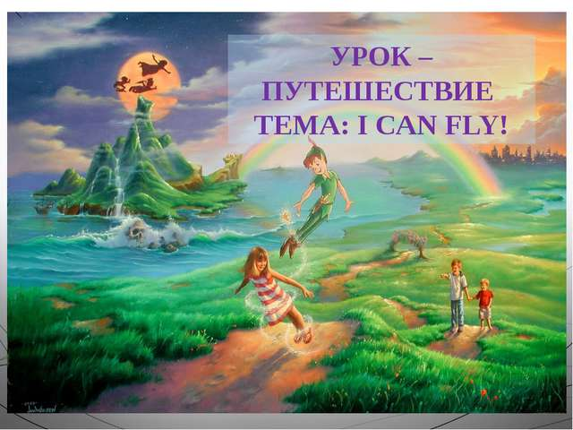 УРОК –ПУТЕШЕСТВИЕ ТЕМА: I CAN FLY!