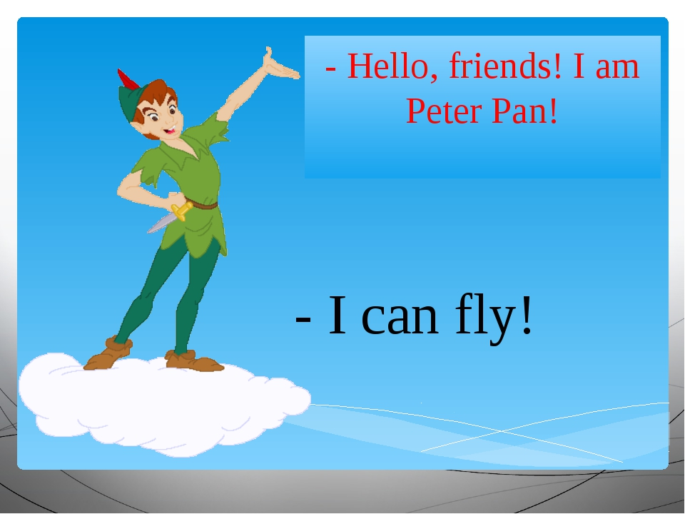- Hello, friends! I am Peter Pan! - I can fly!