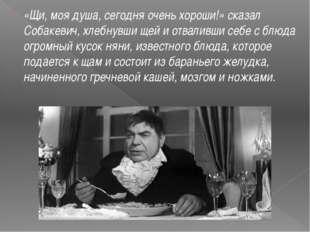«Щи, моя душа, сегодня очень хороши!» сказал Собакевич,хлебнувши щей и отвал